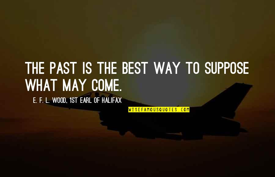 Halifax Quotes By E. F. L. Wood, 1st Earl Of Halifax: The past is the best way to suppose