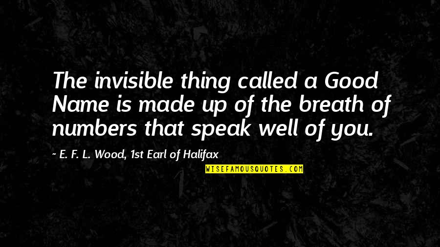 Halifax Quotes By E. F. L. Wood, 1st Earl Of Halifax: The invisible thing called a Good Name is