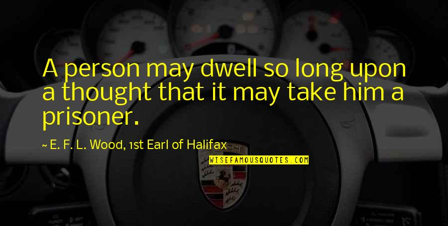 Halifax Quotes By E. F. L. Wood, 1st Earl Of Halifax: A person may dwell so long upon a