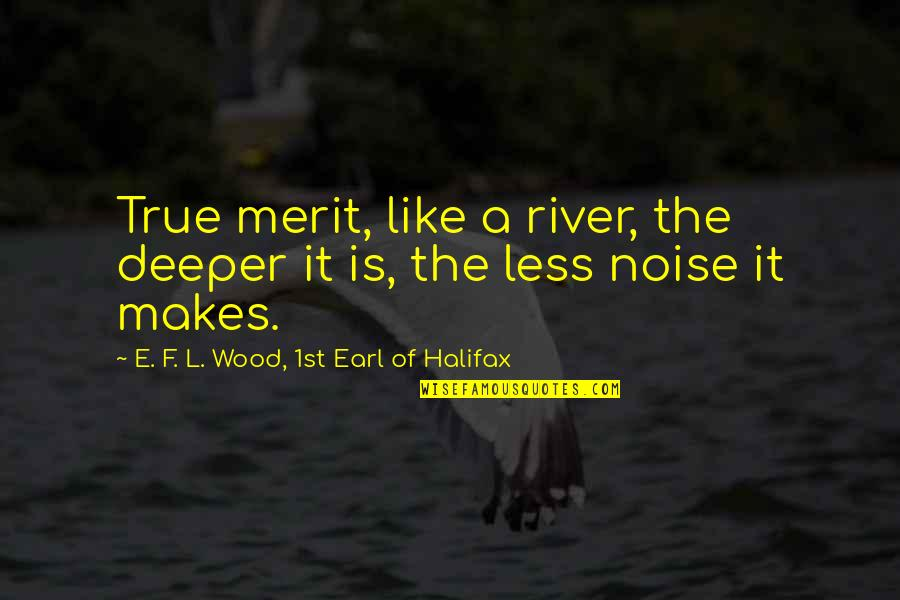 Halifax Quotes By E. F. L. Wood, 1st Earl Of Halifax: True merit, like a river, the deeper it