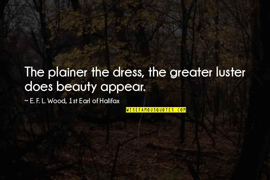 Halifax Quotes By E. F. L. Wood, 1st Earl Of Halifax: The plainer the dress, the greater luster does