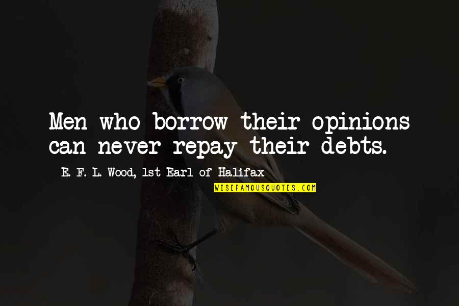 Halifax Quotes By E. F. L. Wood, 1st Earl Of Halifax: Men who borrow their opinions can never repay