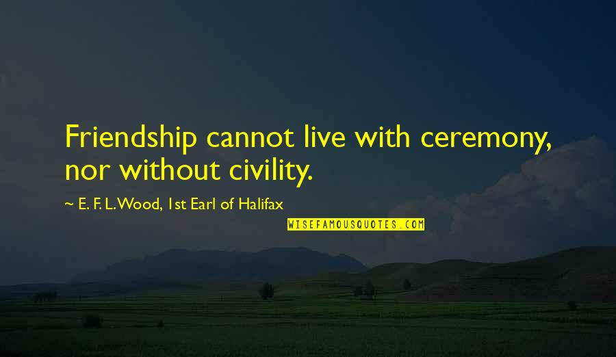 Halifax Quotes By E. F. L. Wood, 1st Earl Of Halifax: Friendship cannot live with ceremony, nor without civility.