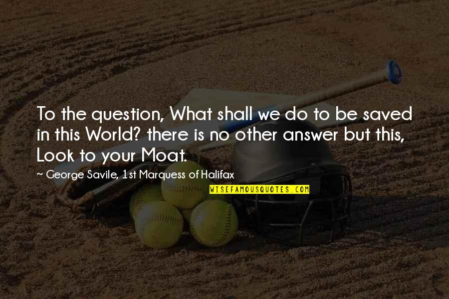 Halifax Quotes By George Savile, 1st Marquess Of Halifax: To the question, What shall we do to