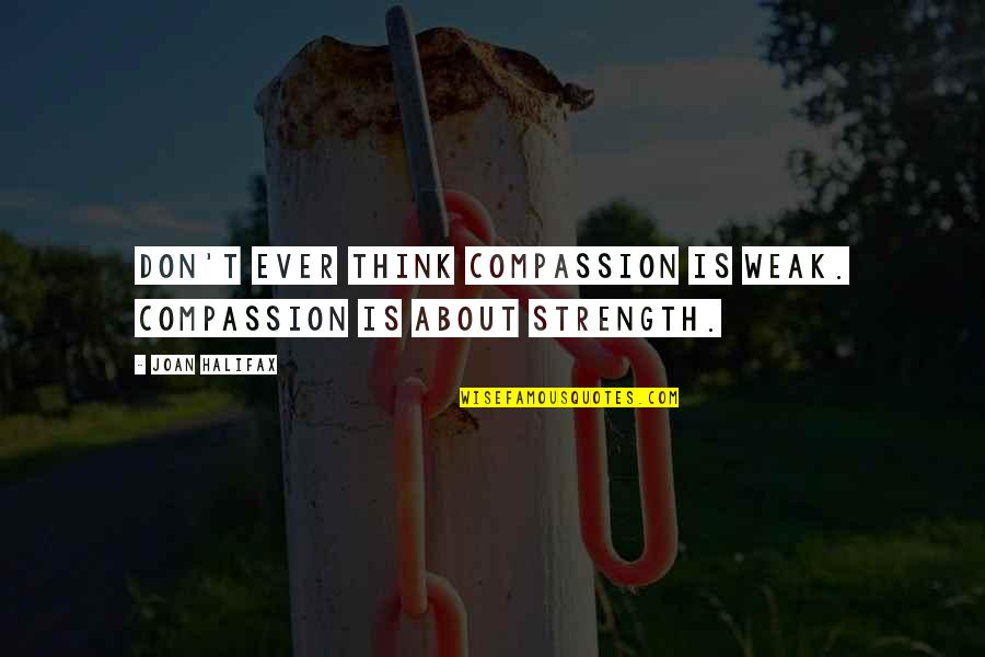 Halifax Quotes By Joan Halifax: Don't ever think compassion is weak. Compassion is