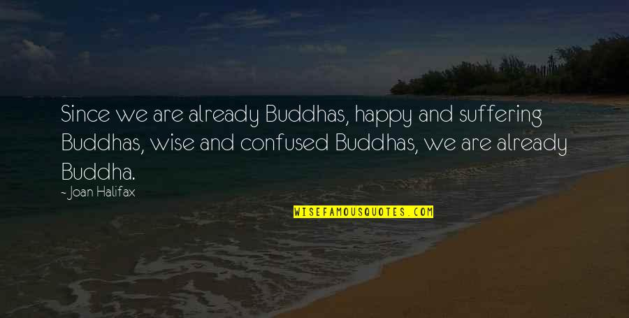 Halifax Quotes By Joan Halifax: Since we are already Buddhas, happy and suffering