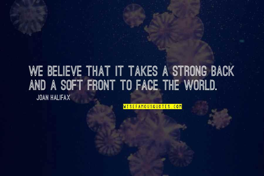 Halifax Quotes By Joan Halifax: We believe that it takes a strong back