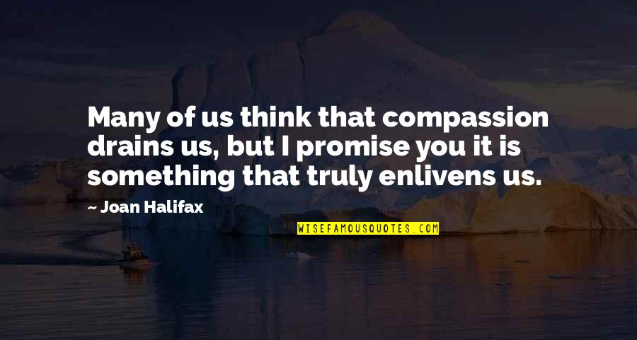 Halifax Quotes By Joan Halifax: Many of us think that compassion drains us,