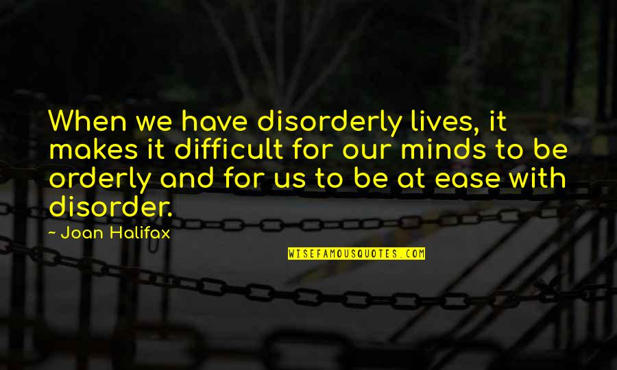 Halifax Quotes By Joan Halifax: When we have disorderly lives, it makes it