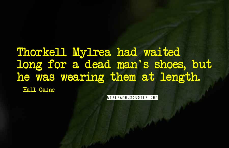Hall Caine quotes: Thorkell Mylrea had waited long for a dead man's shoes, but he was wearing them at length.