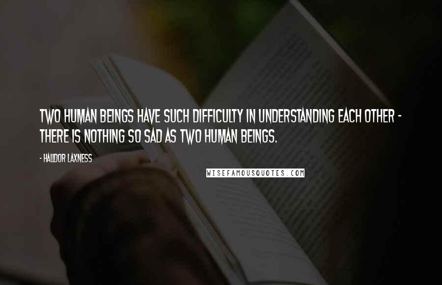 Halldor Laxness quotes: Two human beings have such difficulty in understanding each other - there is nothing so sad as two human beings.