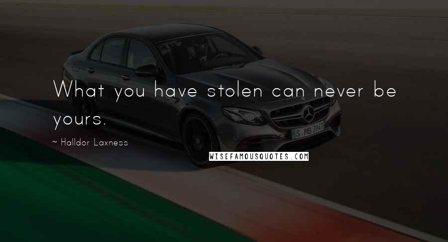 Halldor Laxness quotes: What you have stolen can never be yours.