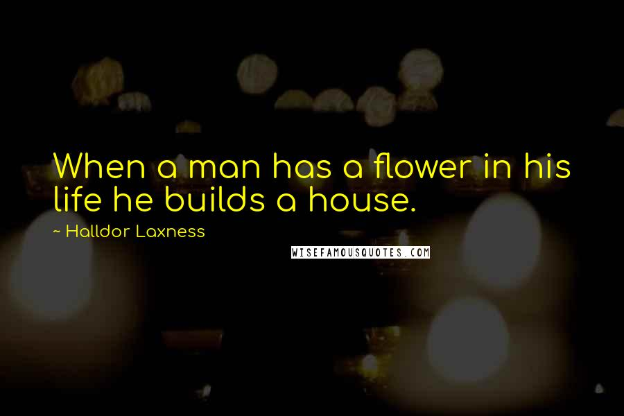 Halldor Laxness quotes: When a man has a flower in his life he builds a house.