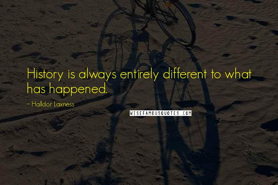 Halldor Laxness quotes: History is always entirely different to what has happened.