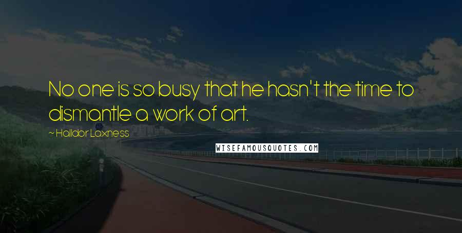 Halldor Laxness quotes: No one is so busy that he hasn't the time to dismantle a work of art.