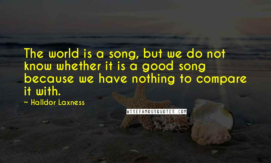 Halldor Laxness quotes: The world is a song, but we do not know whether it is a good song because we have nothing to compare it with.