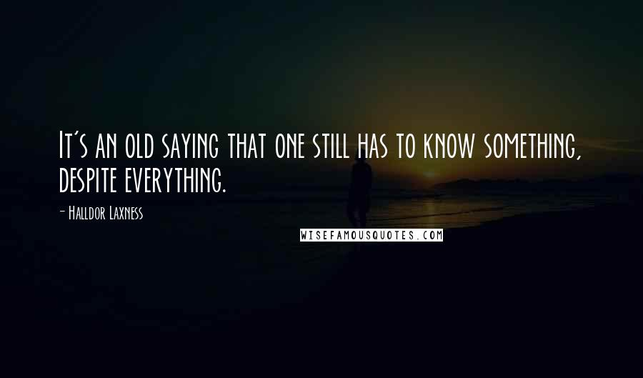 Halldor Laxness quotes: It's an old saying that one still has to know something, despite everything.
