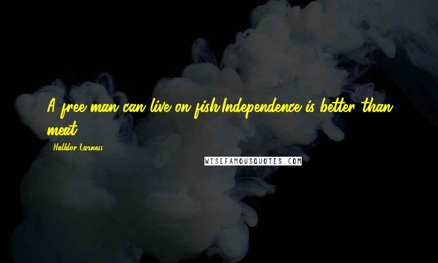 Halldor Laxness quotes: A free man can live on fish.Independence is better than meat