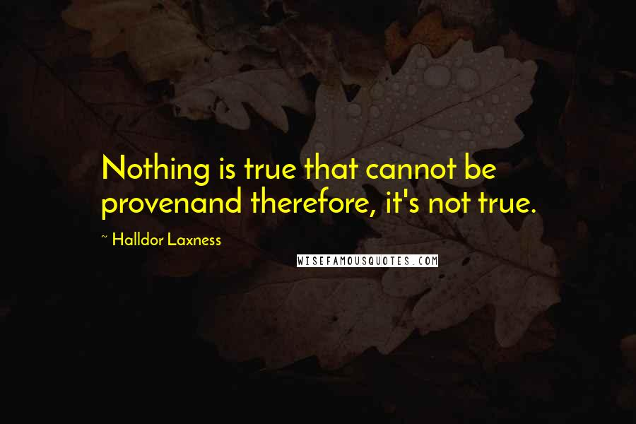 Halldor Laxness quotes: Nothing is true that cannot be provenand therefore, it's not true.