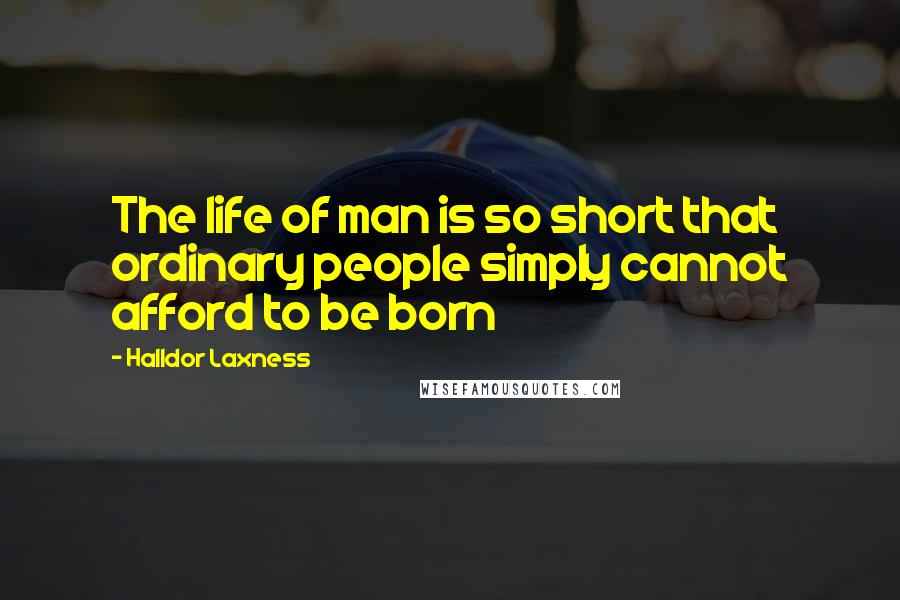 Halldor Laxness quotes: The life of man is so short that ordinary people simply cannot afford to be born