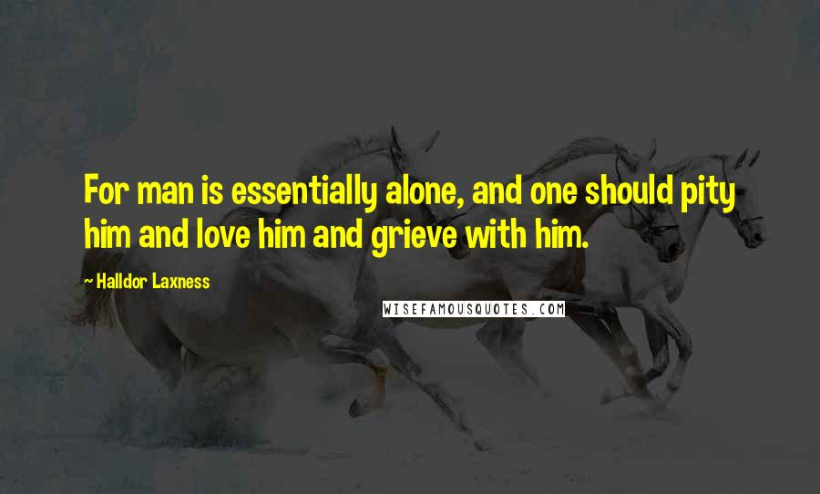 Halldor Laxness quotes: For man is essentially alone, and one should pity him and love him and grieve with him.