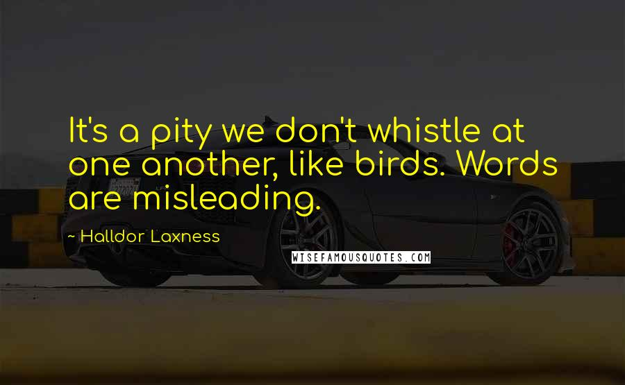 Halldor Laxness quotes: It's a pity we don't whistle at one another, like birds. Words are misleading.
