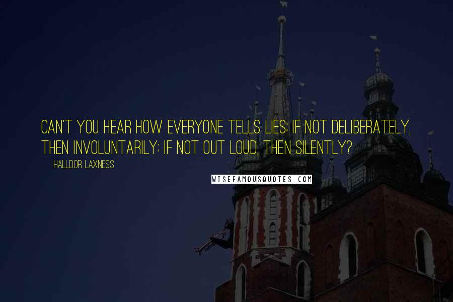 Halldor Laxness quotes: Can't you hear how everyone tells lies; if not deliberately, then involuntarily; if not out loud, then silently?