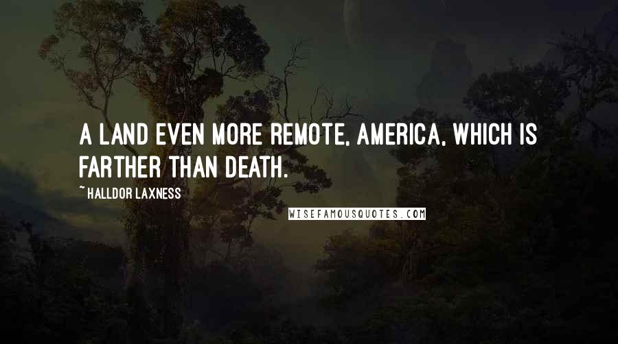 Halldor Laxness quotes: A land even more remote, America, which is farther than death.