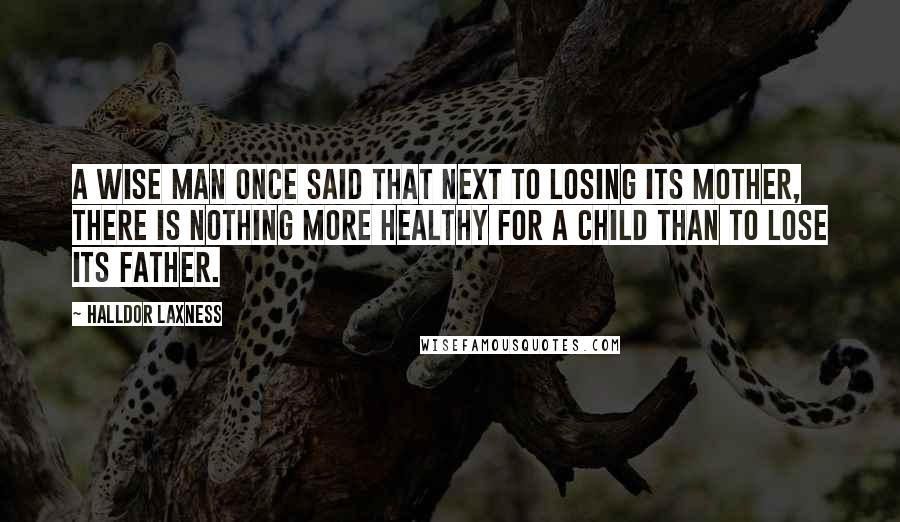 Halldor Laxness quotes: A wise man once said that next to losing its mother, there is nothing more healthy for a child than to lose its father.