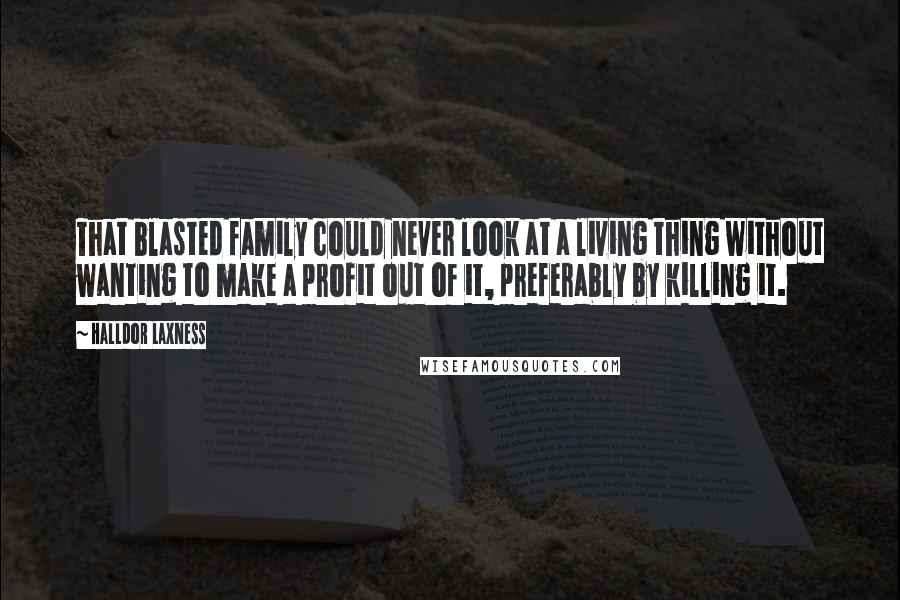 Halldor Laxness quotes: That blasted family could never look at a living thing without wanting to make a profit out of it, preferably by killing it.