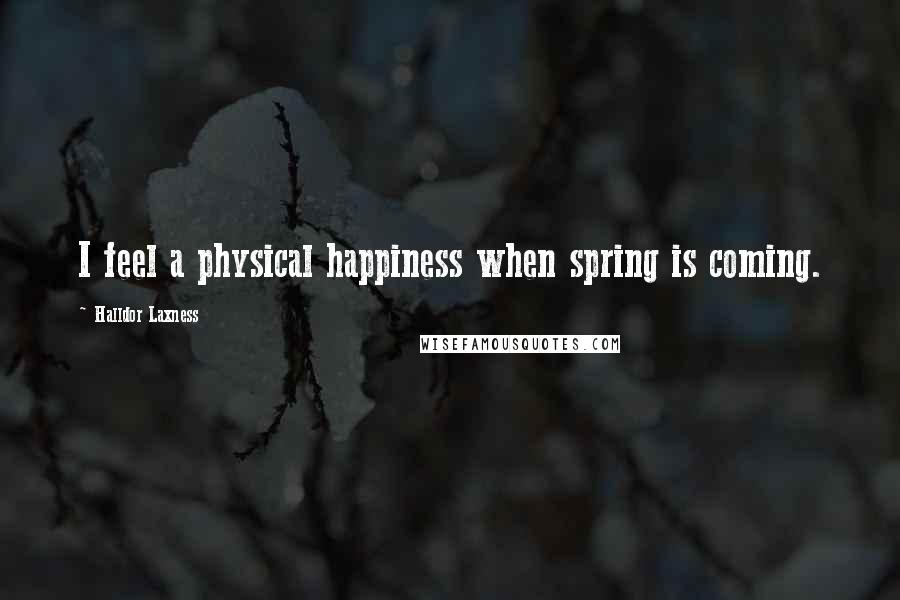 Halldor Laxness quotes: I feel a physical happiness when spring is coming.