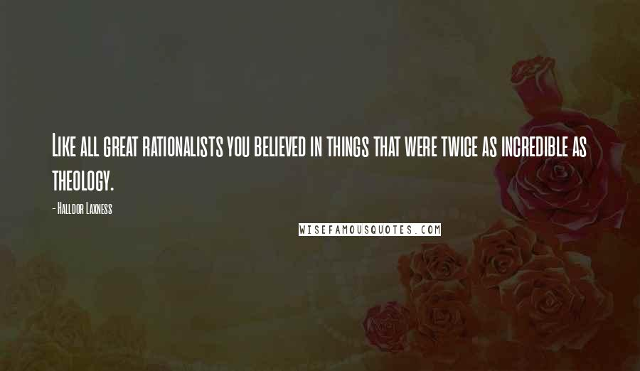 Halldor Laxness quotes: Like all great rationalists you believed in things that were twice as incredible as theology.