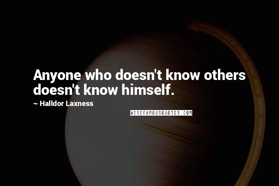 Halldor Laxness quotes: Anyone who doesn't know others doesn't know himself.