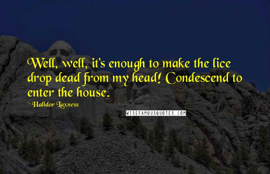 Halldor Laxness quotes: Well, well, it's enough to make the lice drop dead from my head! Condescend to enter the house.