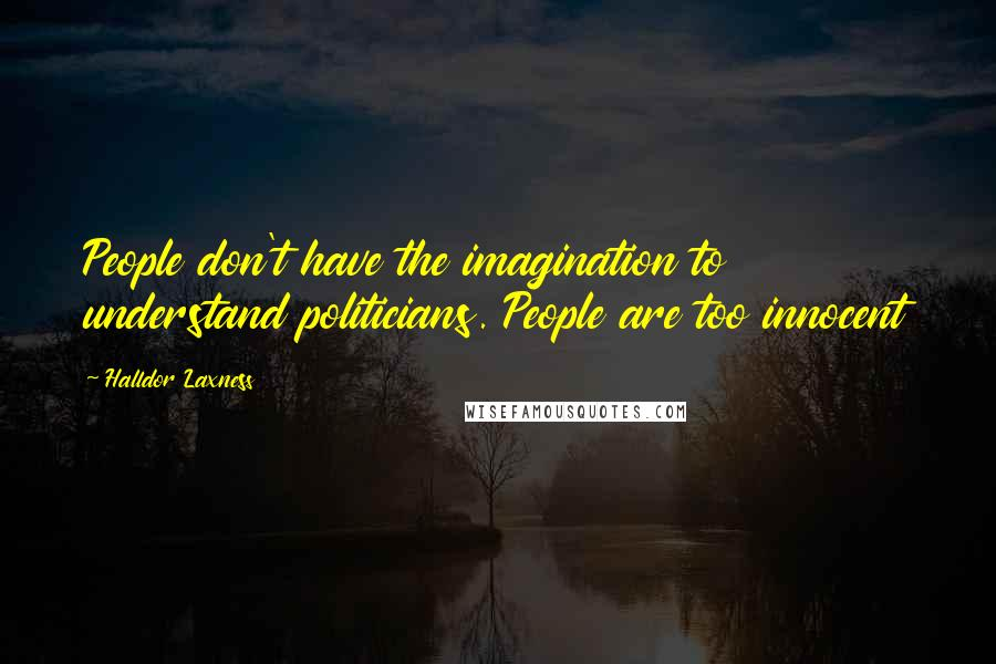 Halldor Laxness quotes: People don't have the imagination to understand politicians. People are too innocent