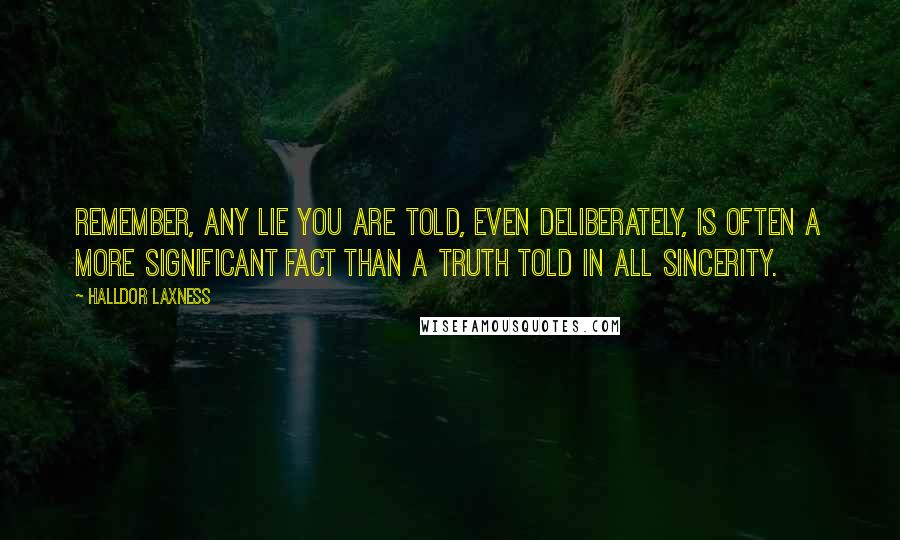Halldor Laxness quotes: Remember, any lie you are told, even deliberately, is often a more significant fact than a truth told in all sincerity.