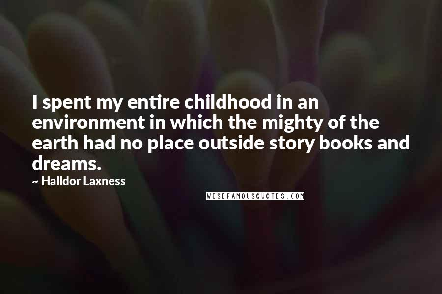 Halldor Laxness quotes: I spent my entire childhood in an environment in which the mighty of the earth had no place outside story books and dreams.