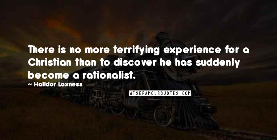 Halldor Laxness quotes: There is no more terrifying experience for a Christian than to discover he has suddenly become a rationalist.