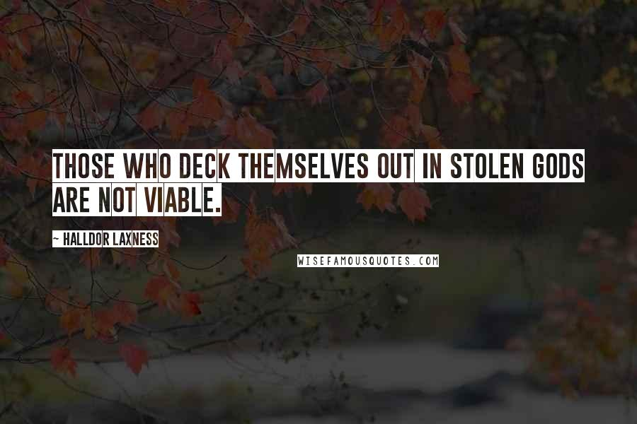 Halldor Laxness quotes: Those who deck themselves out in stolen gods are not viable.
