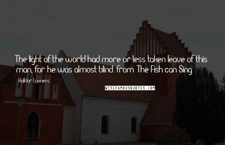 Halldor Laxness quotes: The light of the world had more or less taken leave of this man, for he was almost blind.(from 'The Fish can Sing')