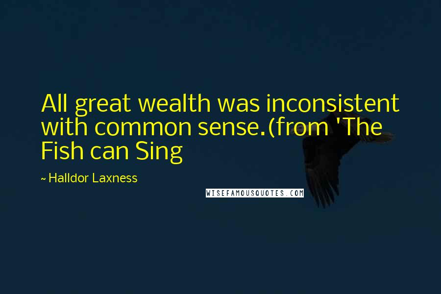 Halldor Laxness quotes: All great wealth was inconsistent with common sense.(from 'The Fish can Sing