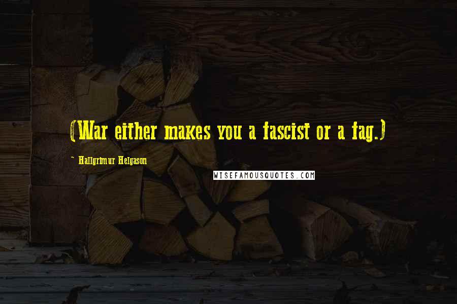 Hallgrimur Helgason quotes: (War either makes you a fascist or a fag.)