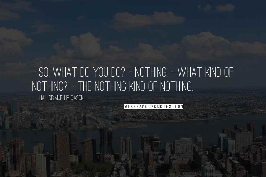 Hallgrimur Helgason quotes: - So, what do you do? - Nothing. - What kind of nothing? - The nothing kind of nothing.