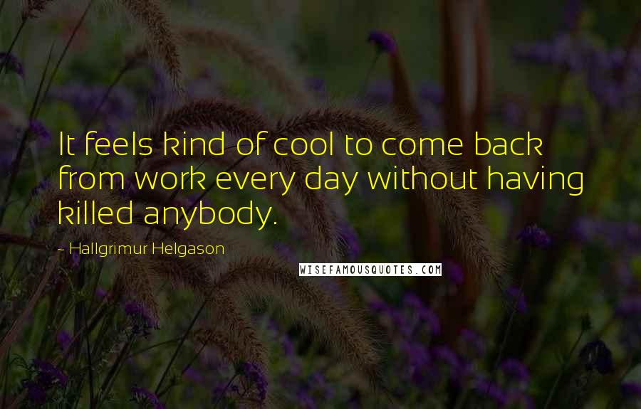 Hallgrimur Helgason quotes: It feels kind of cool to come back from work every day without having killed anybody.