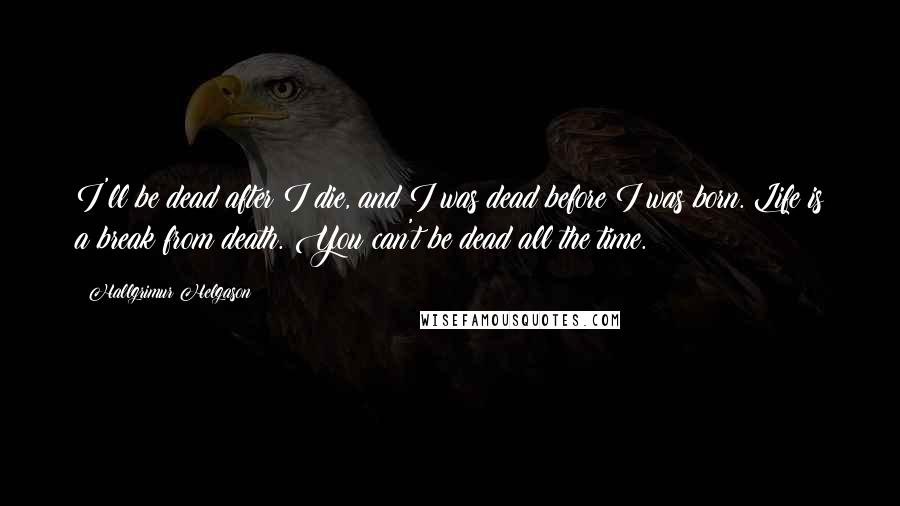 Hallgrimur Helgason quotes: I'll be dead after I die, and I was dead before I was born. Life is a break from death. You can't be dead all the time.