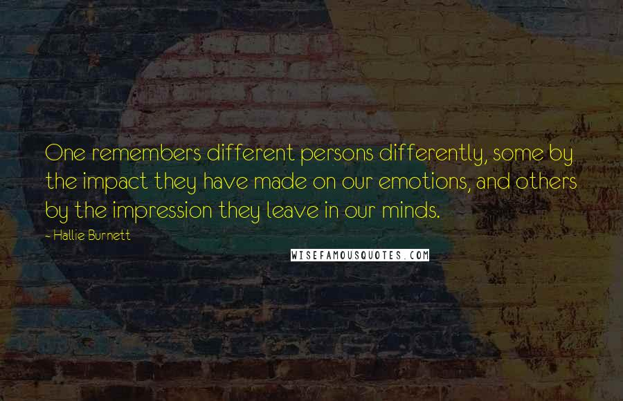 Hallie Burnett quotes: One remembers different persons differently, some by the impact they have made on our emotions, and others by the impression they leave in our minds.