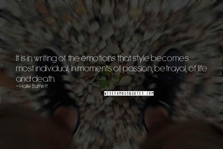 Hallie Burnett quotes: It is in writing of the emotions that style becomes most individual, in moments of passion, betrayal, of life and death.
