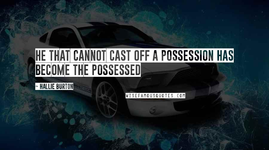 Hallie Burton quotes: He that cannot cast off a possession has become the possessed
