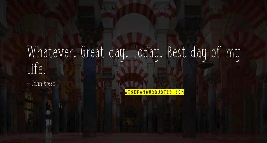 Hallmark Fathers Quotes By John Green: Whatever. Great day. Today. Best day of my