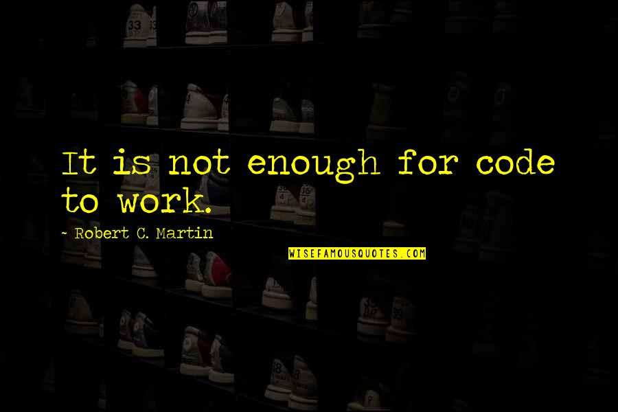 Hallmark Fathers Quotes By Robert C. Martin: It is not enough for code to work.